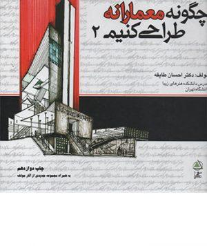 کتاب چگونه معمارانه طراحی کنیم جلد دوم تالیف دکتر احسان طایفه