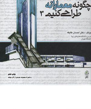 کتاب چگونه معمارانه طراحی کنیم جلد سوم تالیف دکتر احسان طایفه